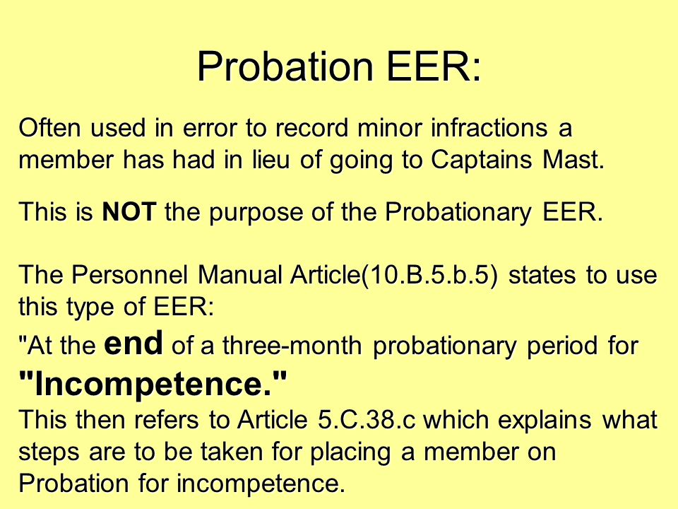 Probation EER: Often used in error to record minor infractions a member has had in lieu of going to Captains Mast. This is NOT the purpose of the Prob