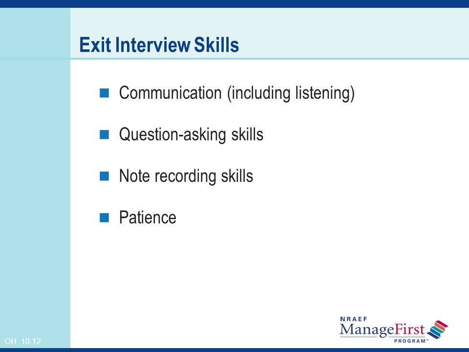 OH 10-12 Exit Interview Skills Communication (including listening) Question-asking skills Note recording skills Patience