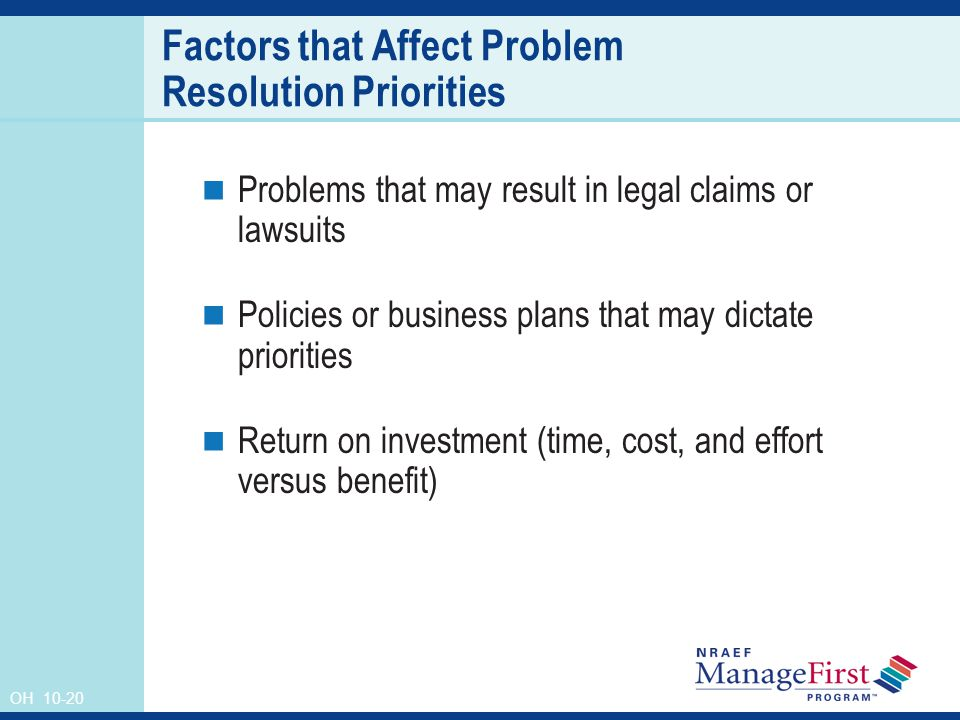 OH 10-20 Factors that Affect Problem Resolution Priorities Problems that may result in legal claims or lawsuits Policies or business plans that may dictate priorities Return on investment (time, cost, and effort versus benefit)