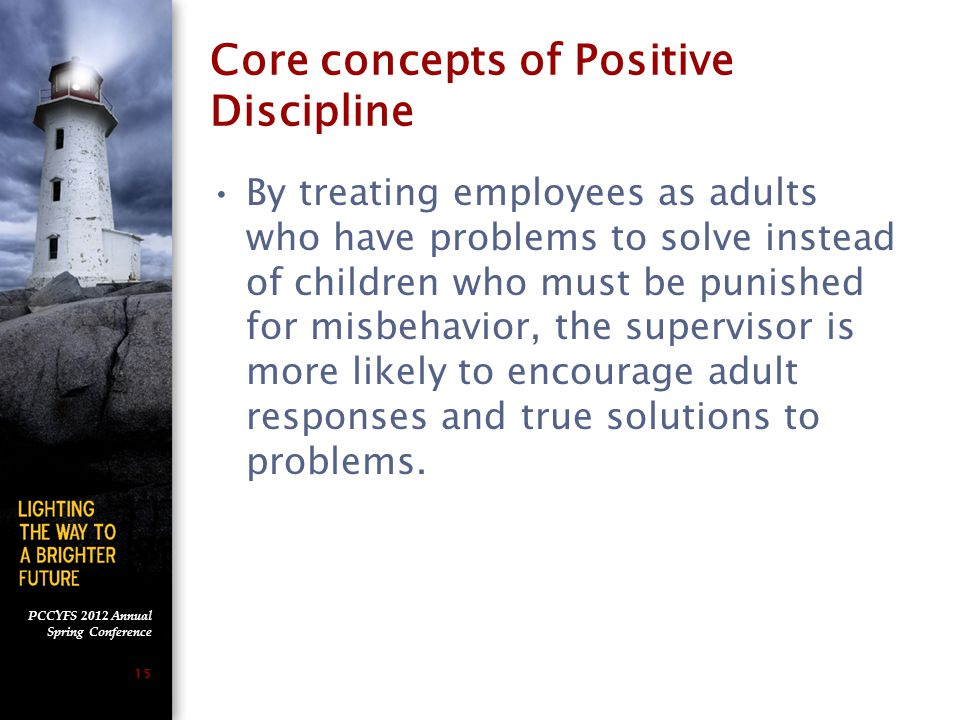 PCCYFS 2012 Annual Spring Conference 14 Core concepts of Positive Discipline The responsibility for solving the performance problem and maintaining appropriate behavior is the employee's rather than the supervisor.