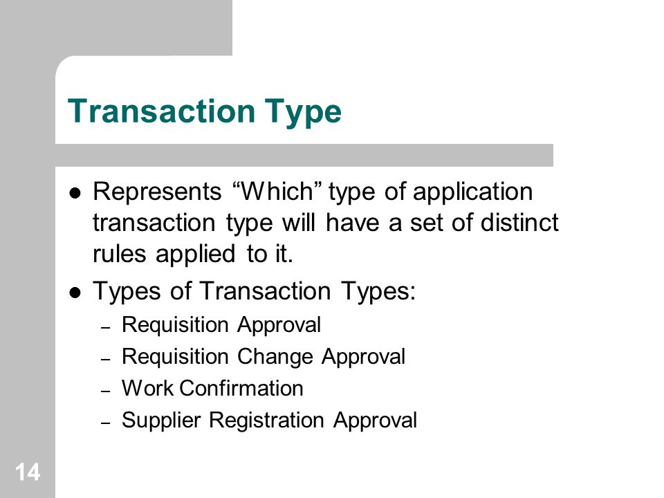 "14 Transaction Type Represents ""Which"" type of application transaction type will have a set of distinct rules applied to it. Types of Transaction Type"