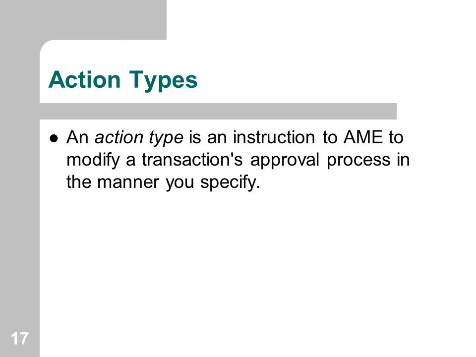 17 Action Types An action type is an instruction to AME to modify a transaction's approval process in the manner you specify.