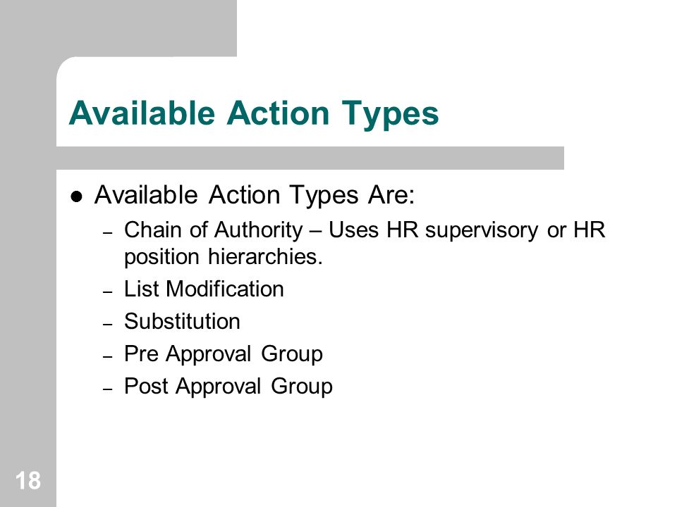 18 Available Action Types Available Action Types Are: – Chain of Authority – Uses HR supervisory or HR position hierarchies. – List Modification – Sub
