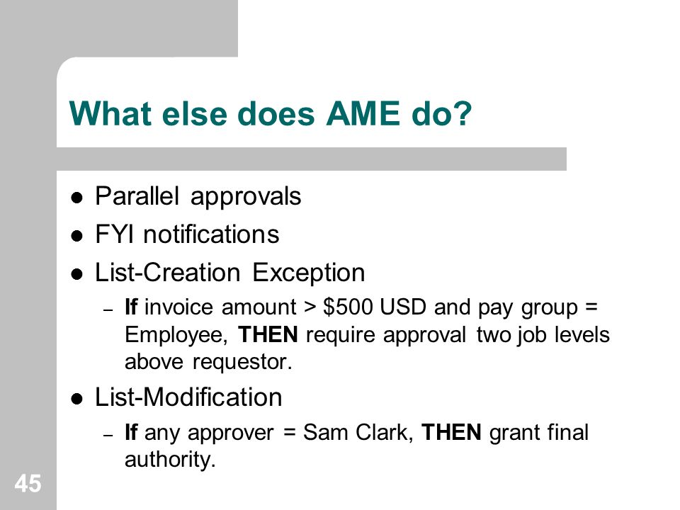 45 What else does AME do? Parallel approvals FYI notifications List-Creation Exception – If invoice amount > $500 USD and pay group = Employee, THEN r