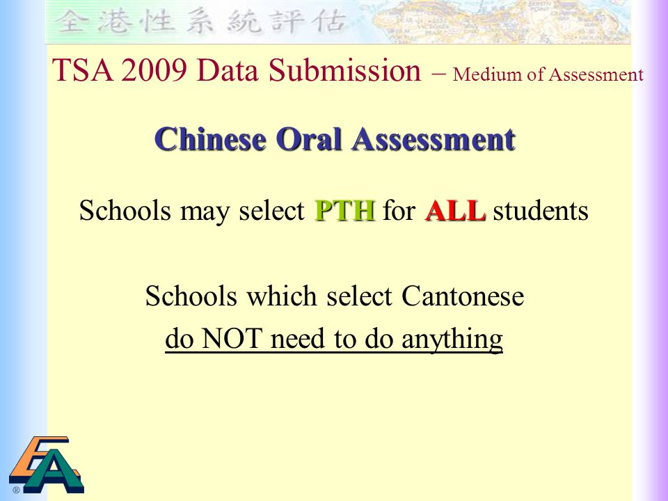 Chinese Oral Assessment PTHALL Schools may select PTH for ALL students Schools which select Cantonese do NOT need to do anything TSA 2009 Data Submission – Medium of Assessment