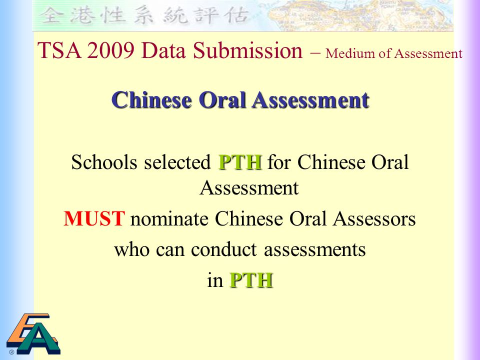 PTH Schools selected PTH for Chinese Oral Assessment MUST nominate Chinese Oral Assessors who can conduct assessments PTH in PTH TSA 2009 Data Submission – Medium of Assessment Chinese Oral Assessment
