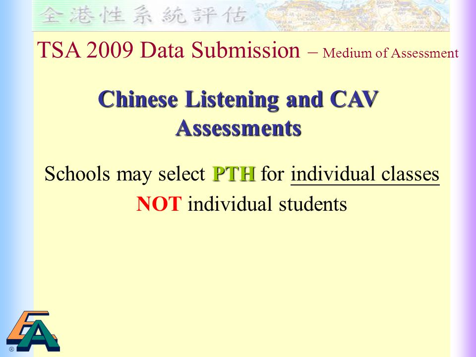 PTH Schools may select PTH for individual classes NOT individual students TSA 2009 Data Submission – Medium of Assessment Chinese Listening and CAV Assessments