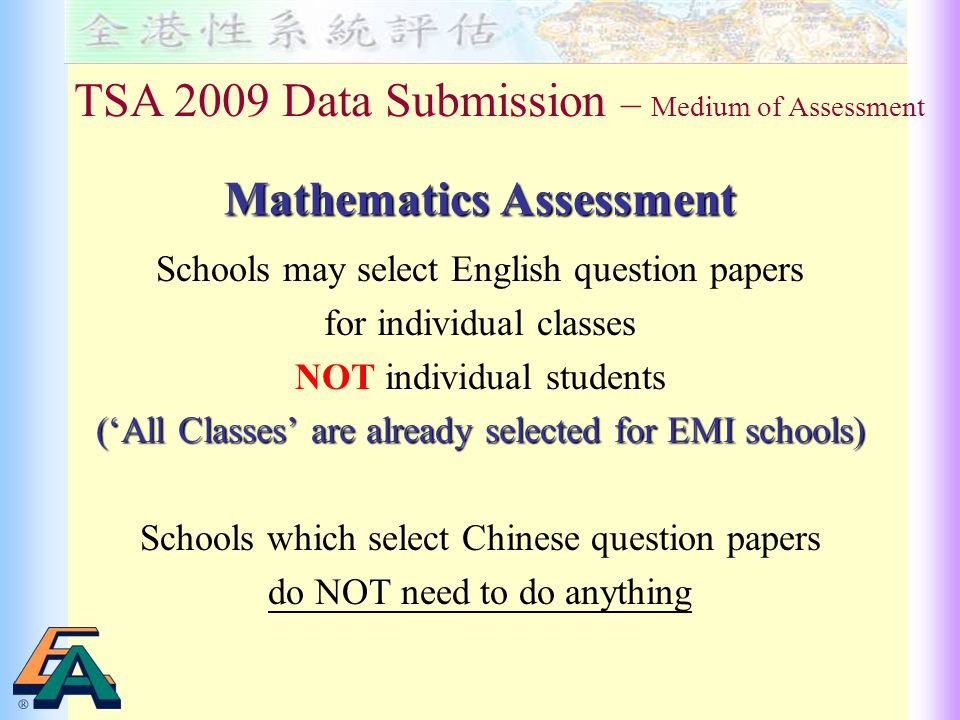 Schools may select English question papers for individual classes NOT individual students ('All Classes' are already selected for EMI schools) Schools which select Chinese question papers do NOT need to do anything TSA 2009 Data Submission – Medium of Assessment Mathematics Assessment