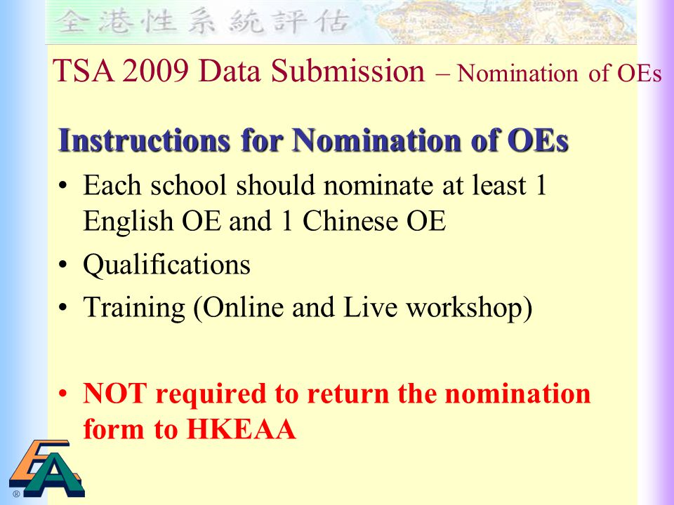 Instructions for Nomination of OEs Each school should nominate at least 1 English OE and 1 Chinese OE Qualifications Training (Online and Live workshop) NOT required to return the nomination form to HKEAA TSA 2009 Data Submission – Nomination of OEs