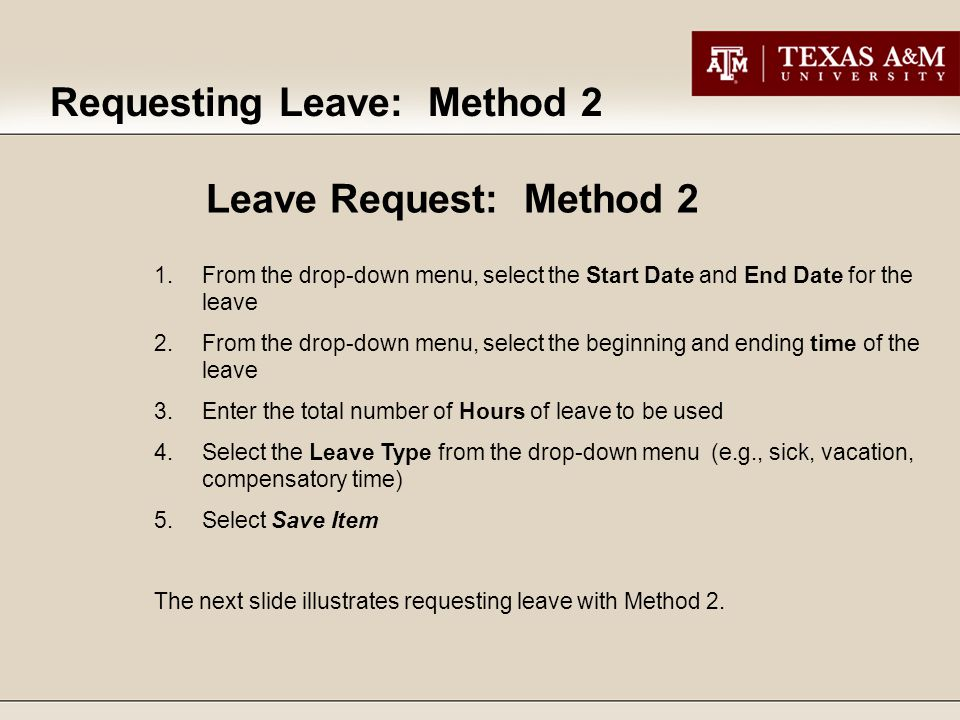 Requesting Leave: Method 2 1.From the drop-down menu, select the Start Date and End Date for the leave 2.From the drop-down menu, select the beginning and ending time of the leave 3.Enter the total number of Hours of leave to be used 4.Select the Leave Type from the drop-down menu (e.g., sick, vacation, compensatory time) 5.Select Save Item The next slide illustrates requesting leave with Method 2.