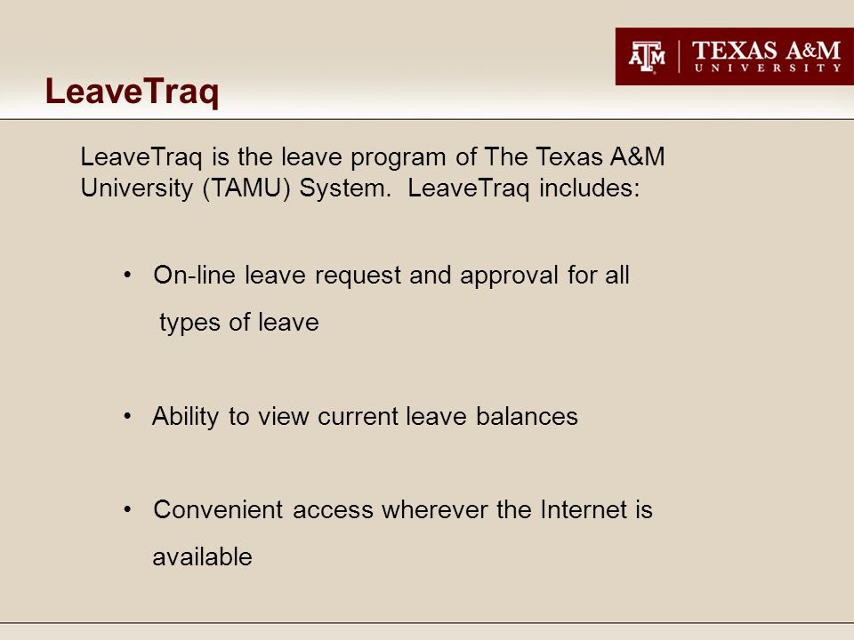 LeaveTraq is the leave program of The Texas A&M University (TAMU) System. LeaveTraq includes: On-line leave request and approval for all types of leav