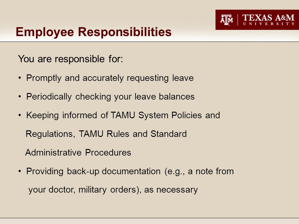 You are responsible for: Promptly and accurately requesting leave Periodically checking your leave balances Keeping informed of TAMU System Policies and Regulations, TAMU Rules and Standard Administrative Procedures Providing back-up documentation (e.g., a note from your doctor, military orders), as necessary Employee Responsibilities