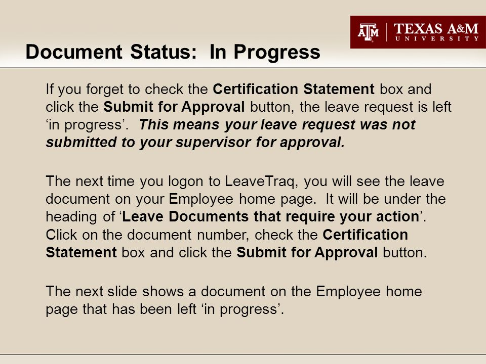 Document Status: In Progress If you forget to check the Certification Statement box and click the Submit for Approval button, the leave request is left 'in progress'.