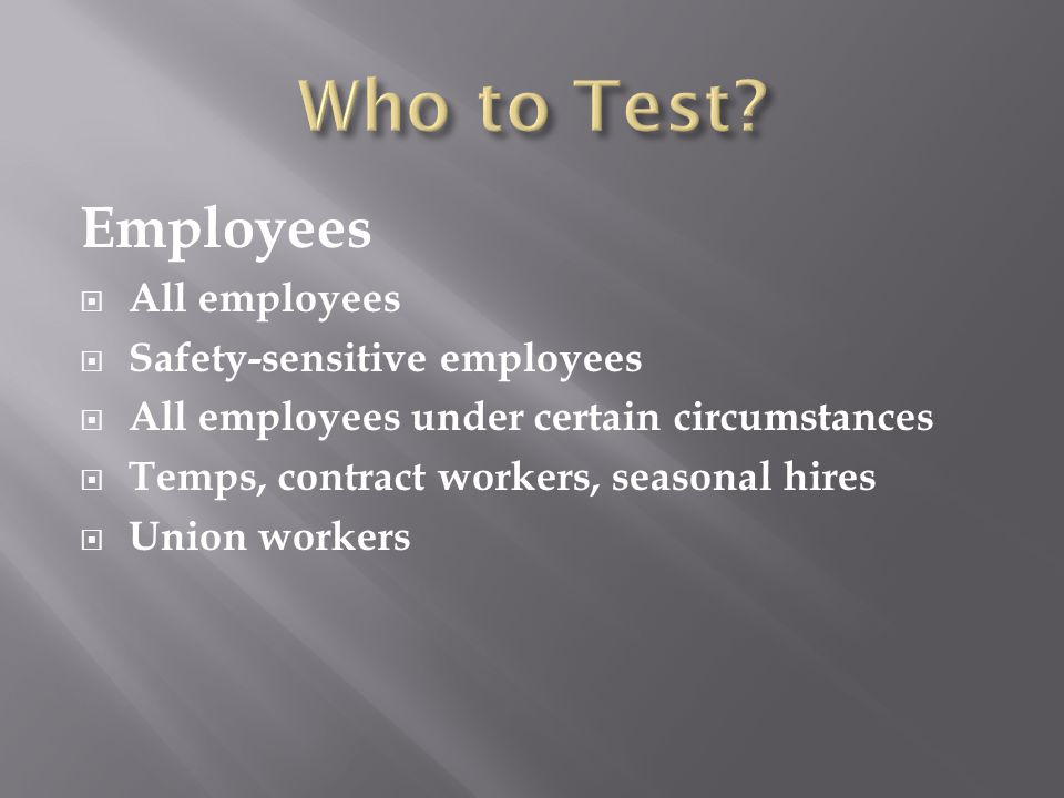 Employees  All employees  Safety-sensitive employees  All employees under certain circumstances  Temps, contract workers, seasonal hires  Union workers