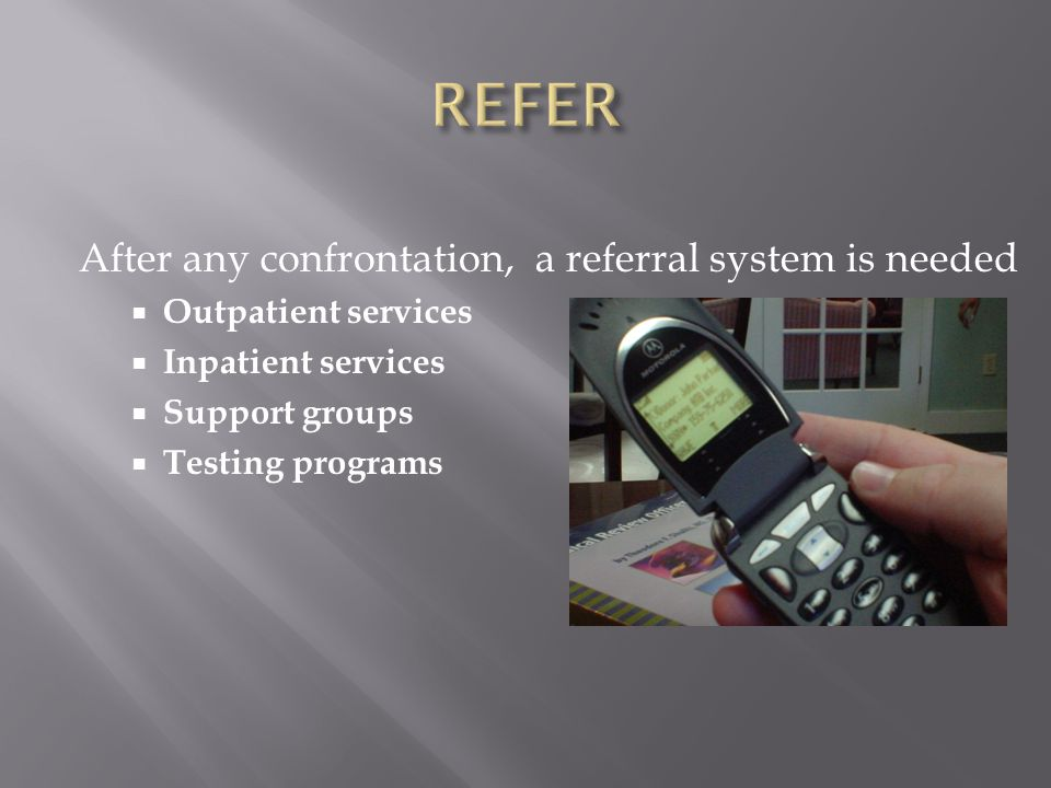 After any confrontation, a referral system is needed  Outpatient services  Inpatient services  Support groups  Testing programs