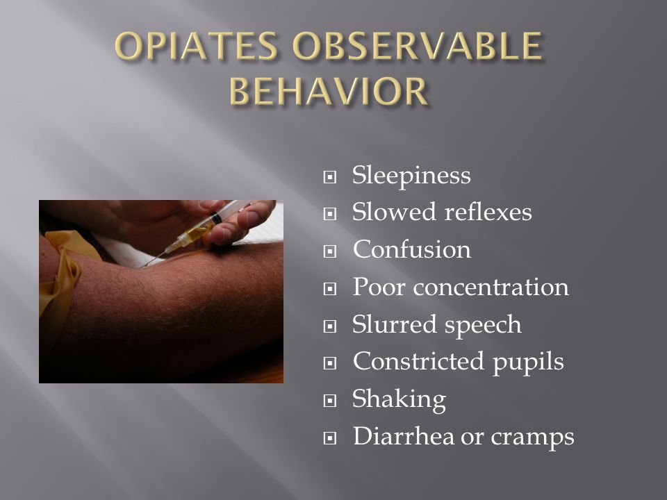  Sleepiness  Slowed reflexes  Confusion  Poor concentration  Slurred speech  Constricted pupils  Shaking  Diarrhea or cramps