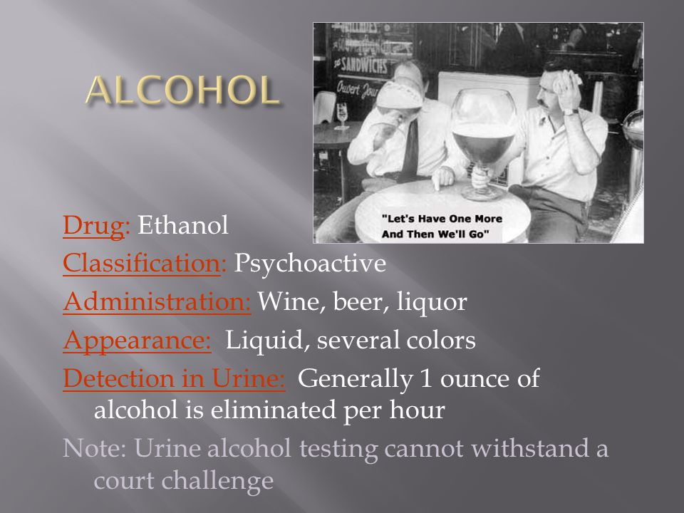 Drug: Ethanol Classification: Psychoactive Administration: Wine, beer, liquor Appearance: Liquid, several colors Detection in Urine: Generally 1 ounce of alcohol is eliminated per hour Note: Urine alcohol testing cannot withstand a court challenge
