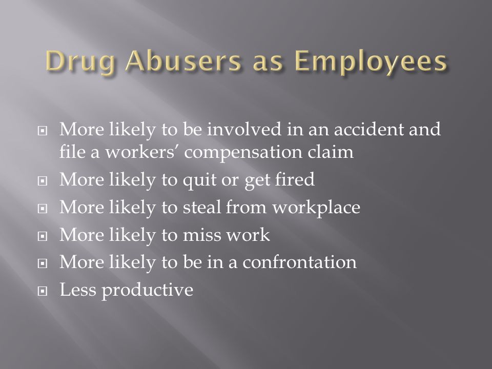 Substance abusers are:  3.6 times more likely to be involved in a workplace accident  5 times more likely to file a workers' compensation claim  As many as 50% of all workers' compensation claims involve substance abuse