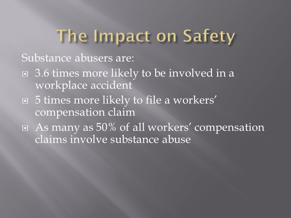 Substance abusers are:  3.6 times more likely to be involved in a workplace accident  5 times more likely to file a workers' compensation claim  As