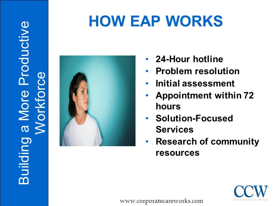 7 HOW EAP WORKS Building a More Productive Workforce www.corporatecareworks.com 24-Hour hotline Problem resolution Initial assessment Appointment with