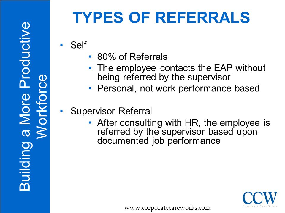 9 TYPES OF REFERRALS Self 80% of Referrals The employee contacts the EAP without being referred by the supervisor Personal, not work performance based