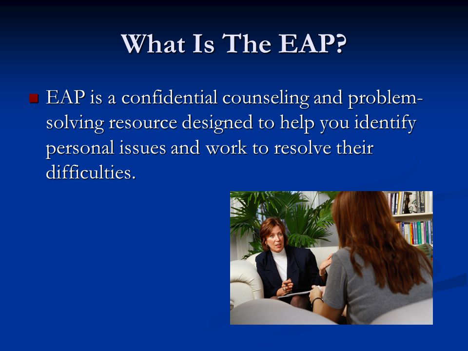 What Is The EAP? EAP is a confidential counseling and problem- solving resource designed to help you identify personal issues and work to resolve thei