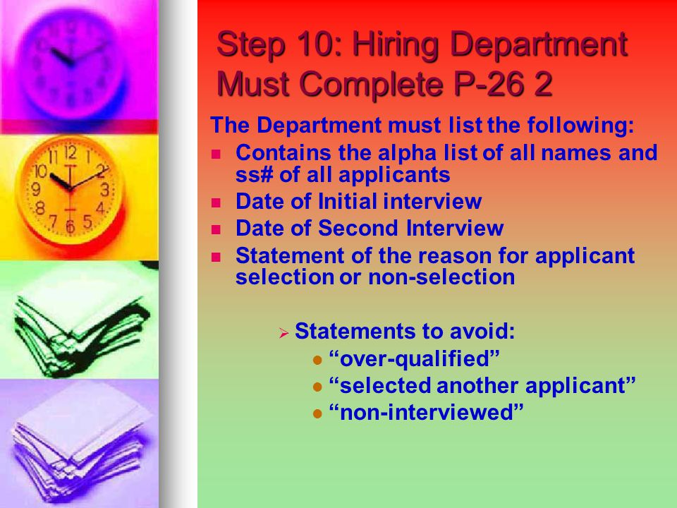 Step 10: Hiring Department Must Complete P-26 2 Step 10: Hiring Department Must Complete P-26 2 The Department must list the following: Contains the alpha list of all names and ss# of all applicants Date of Initial interview Date of Second Interview Statement of the reason for applicant selection or non-selection   Statements to avoid: over-qualified selected another applicant non-interviewed