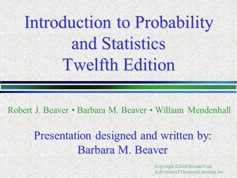 Copyright ©2006 Brooks/Cole A division of Thomson Learning, Inc. Introduction to Probability and Statistics Twelfth Edition Robert J. Beaver Barbara M