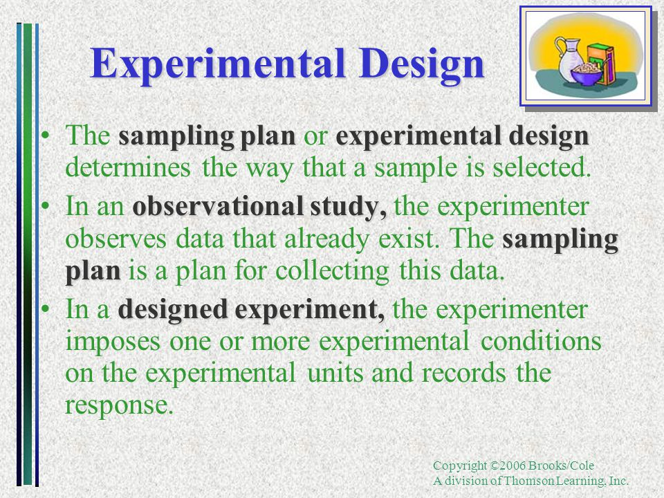 Copyright ©2006 Brooks/Cole A division of Thomson Learning, Inc. Experimental Design sampling plan experimental designThe sampling plan or experimenta
