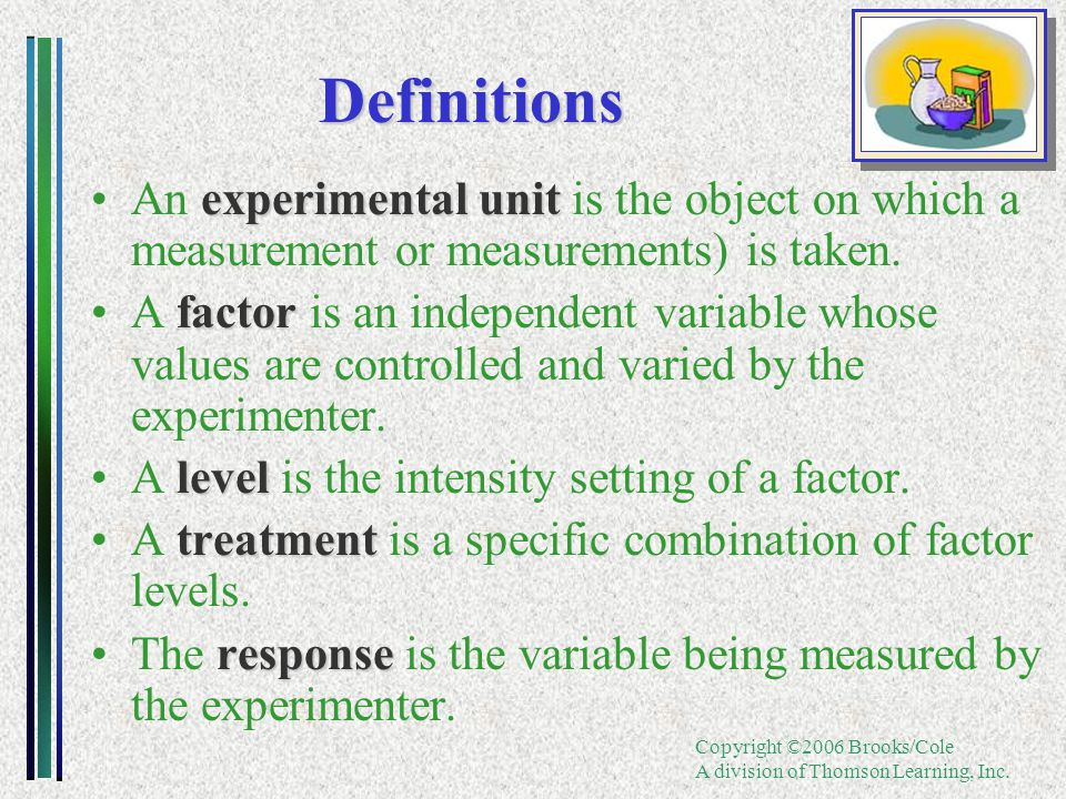 Copyright ©2006 Brooks/Cole A division of Thomson Learning, Inc. Definitions experimental unitAn experimental unit is the object on which a measuremen