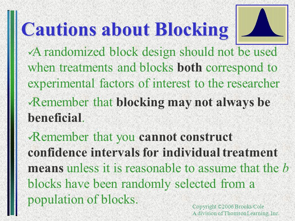 Copyright ©2006 Brooks/Cole A division of Thomson Learning, Inc. Cautions about Blocking A randomized block design should not be used when treatments