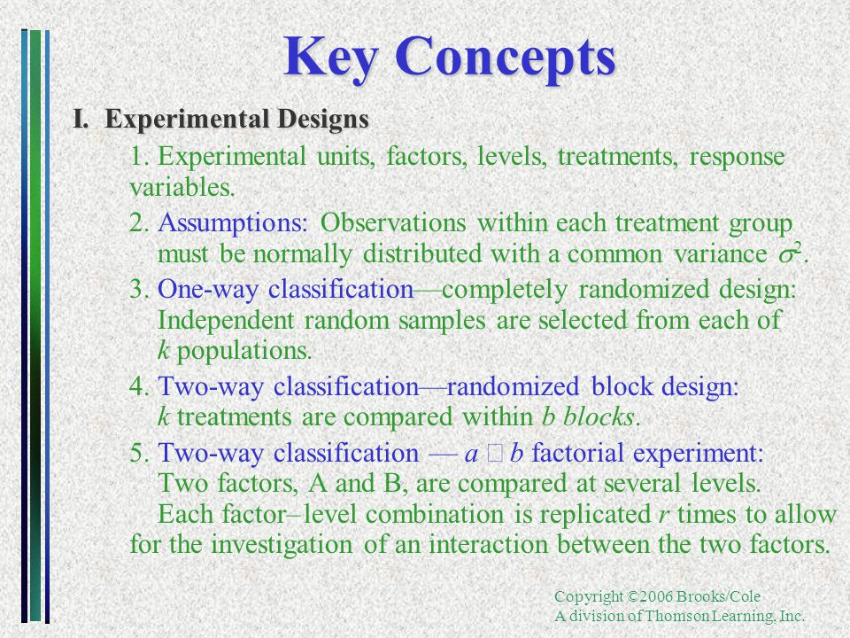 Copyright ©2006 Brooks/Cole A division of Thomson Learning, Inc. Key Concepts I. Experimental Designs 1.Experimental units, factors, levels, treatment