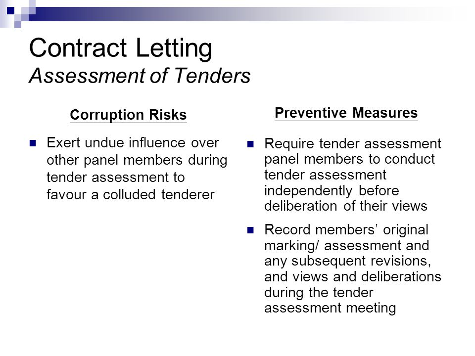 Contract Letting Assessment of Tenders Corruption Risks Exert undue influence over other panel members during tender assessment to favour a colluded tenderer Preventive Measures Require tender assessment panel members to conduct tender assessment independently before deliberation of their views Record members' original marking/ assessment and any subsequent revisions, and views and deliberations during the tender assessment meeting