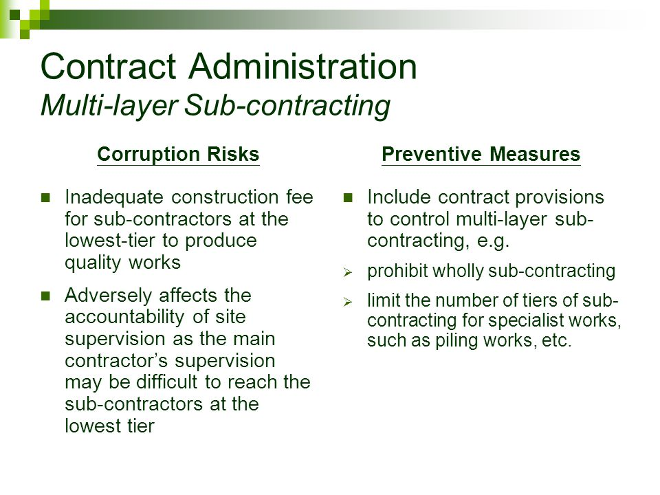 Contract Administration Multi-layer Sub-contracting Corruption Risks Inadequate construction fee for sub-contractors at the lowest-tier to produce quality works Adversely affects the accountability of site supervision as the main contractor's supervision may be difficult to reach the sub-contractors at the lowest tier Preventive Measures Include contract provisions to control multi-layer sub- contracting, e.g.