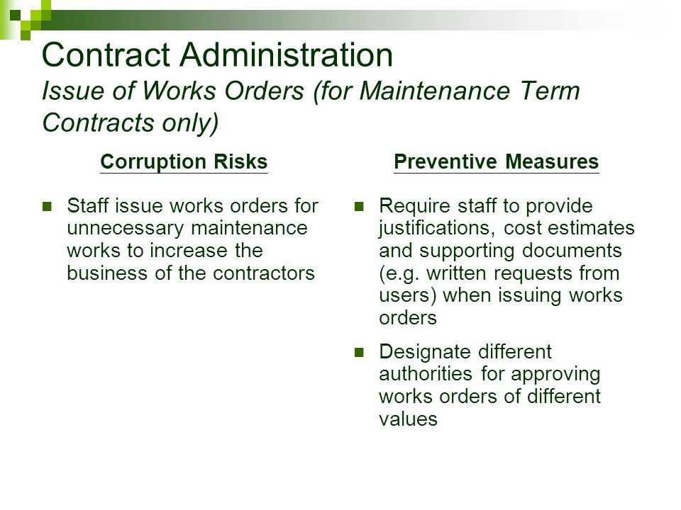 Contract Administration Issue of Works Orders (for Maintenance Term Contracts only) Corruption Risks Staff issue works orders for unnecessary maintenance works to increase the business of the contractors Preventive Measures Require staff to provide justifications, cost estimates and supporting documents (e.g.