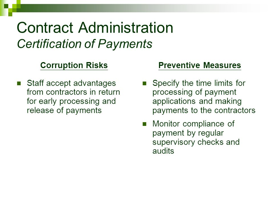 Contract Administration Certification of Payments Corruption Risks Staff accept advantages from contractors in return for early processing and release of payments Preventive Measures Specify the time limits for processing of payment applications and making payments to the contractors Monitor compliance of payment by regular supervisory checks and audits
