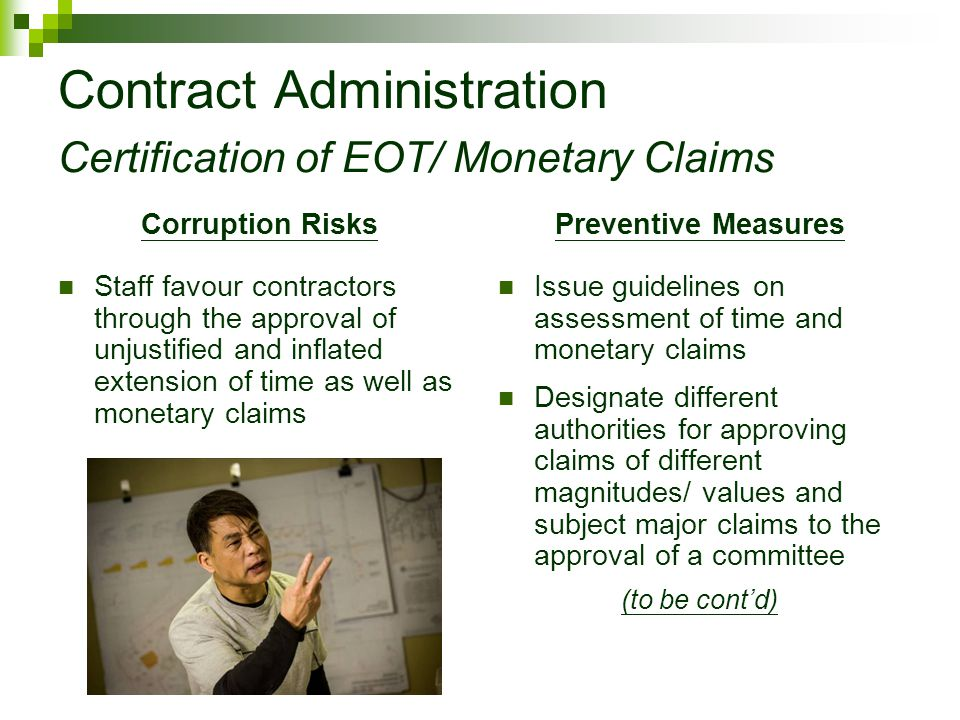 Contract Administration Certification of EOT/ Monetary Claims Corruption Risks Staff favour contractors through the approval of unjustified and inflated extension of time as well as monetary claims Preventive Measures Issue guidelines on assessment of time and monetary claims Designate different authorities for approving claims of different magnitudes/ values and subject major claims to the approval of a committee (to be cont'd)