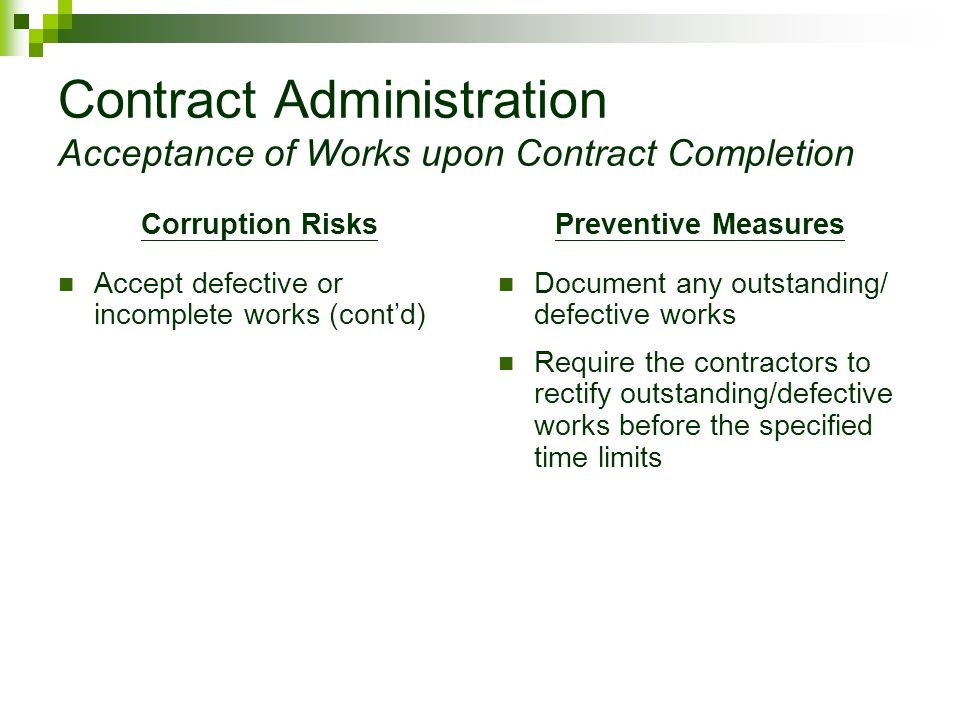 Contract Administration Acceptance of Works upon Contract Completion Corruption Risks Accept defective or incomplete works (cont'd) Preventive Measures Document any outstanding/ defective works Require the contractors to rectify outstanding/defective works before the specified time limits