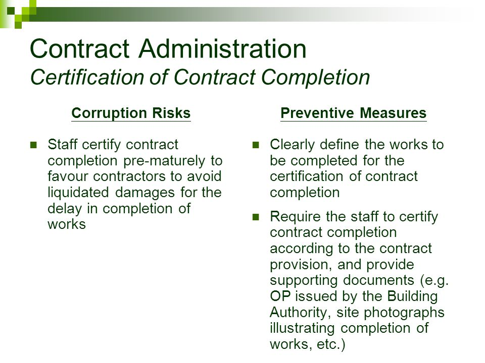 Contract Administration Certification of Contract Completion Corruption Risks Staff certify contract completion pre-maturely to favour contractors to avoid liquidated damages for the delay in completion of works Preventive Measures Clearly define the works to be completed for the certification of contract completion Require the staff to certify contract completion according to the contract provision, and provide supporting documents (e.g.