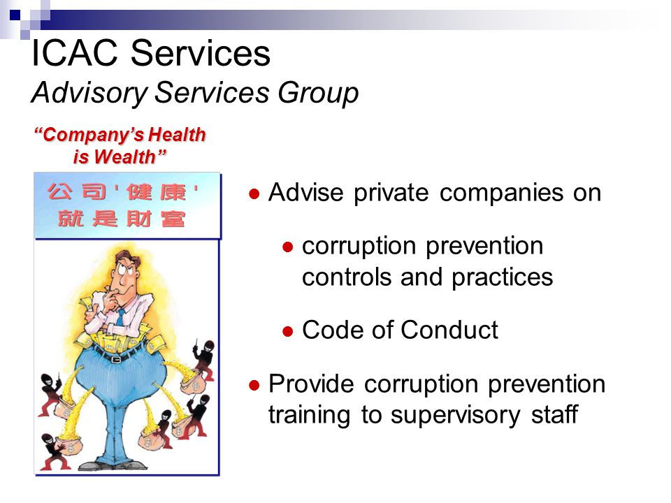Advise private companies on corruption prevention controls and practices Code of Conduct Provide corruption prevention training to supervisory staff ICAC Services Advisory Services Group Company's Health is Wealth