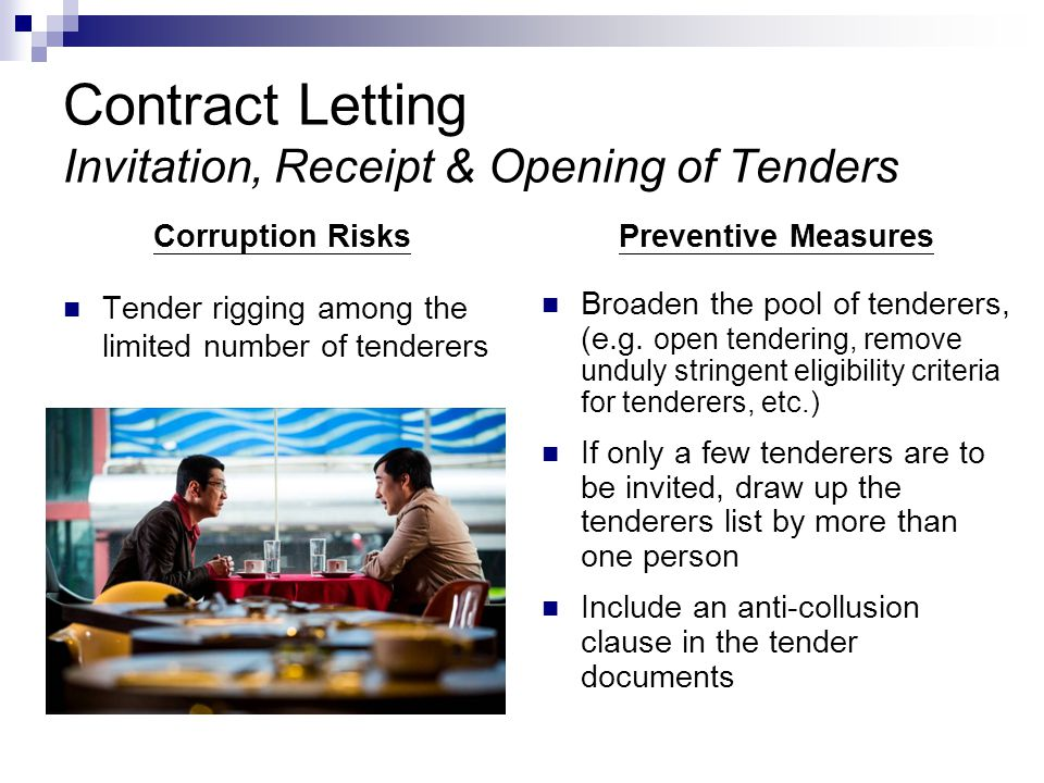 Contract Letting Invitation, Receipt & Opening of Tenders Corruption Risks Tender rigging among the limited number of tenderers Preventive Measures Broaden the pool of tenderers, (e.g.