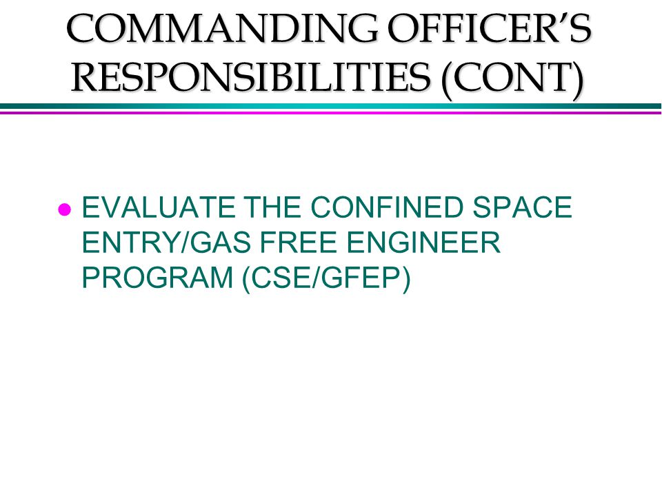 COMMANDING OFFICER'S RESPONSIBILITIES (CONT) l EVALUATE THE CONFINED SPACE ENTRY/GAS FREE ENGINEER PROGRAM (CSE/GFEP)