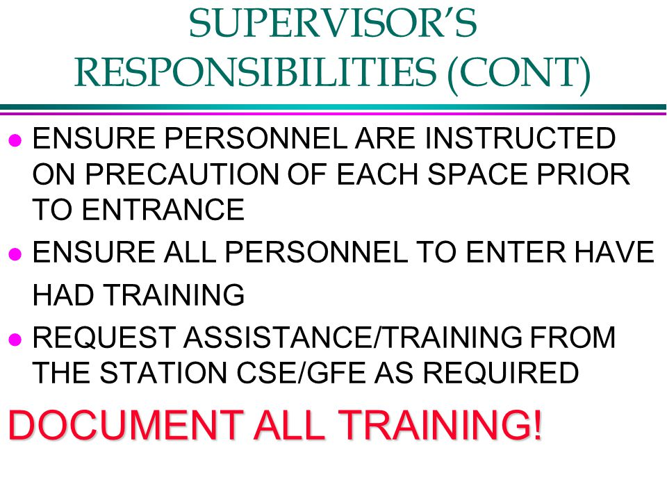 SUPERVISOR'S RESPONSIBILITIES (CONT) l ENSURE PERSONNEL ARE INSTRUCTED ON PRECAUTION OF EACH SPACE PRIOR TO ENTRANCE l ENSURE ALL PERSONNEL TO ENTER HAVE HAD TRAINING l REQUEST ASSISTANCE/TRAINING FROM THE STATION CSE/GFE AS REQUIRED DOCUMENT ALL TRAINING!