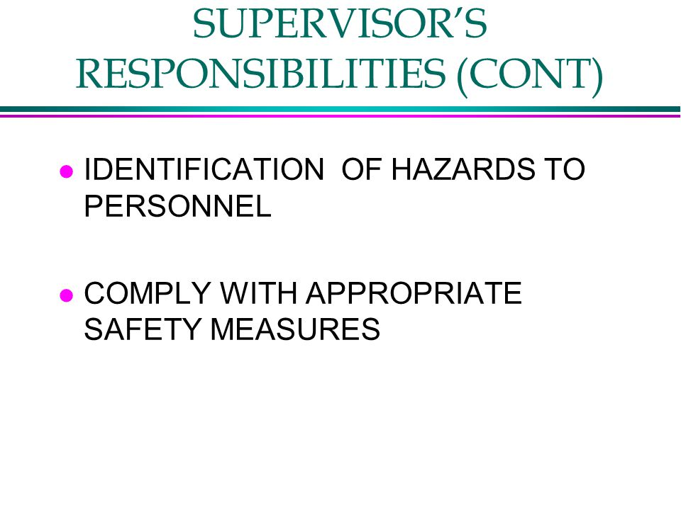 SUPERVISOR'S RESPONSIBILITIES (CONT) l IDENTIFICATION OF HAZARDS TO PERSONNEL l COMPLY WITH APPROPRIATE SAFETY MEASURES