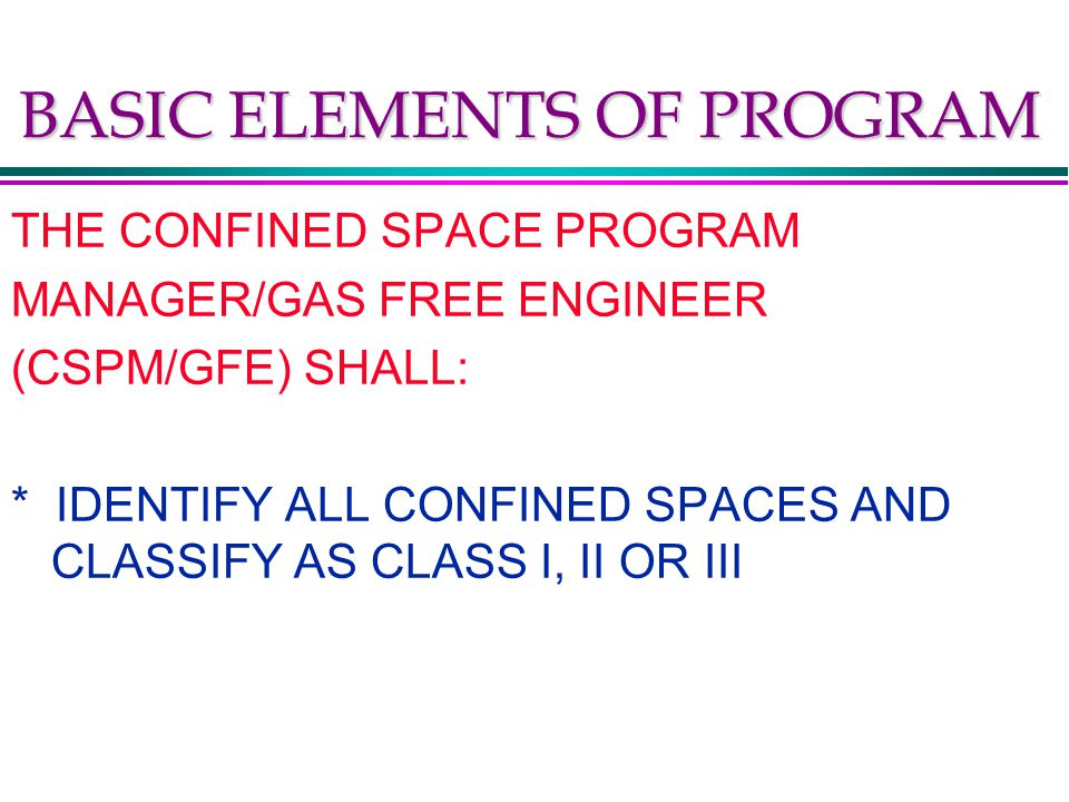 BASIC ELEMENTS OF PROGRAM THE CONFINED SPACE PROGRAM MANAGER/GAS FREE ENGINEER (CSPM/GFE) SHALL: * IDENTIFY ALL CONFINED SPACES AND CLASSIFY AS CLASS I, II OR III