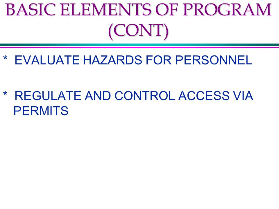 BASIC ELEMENTS OF PROGRAM (CONT) * EVALUATE HAZARDS FOR PERSONNEL * REGULATE AND CONTROL ACCESS VIA PERMITS