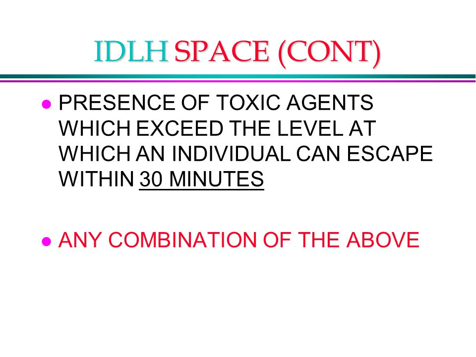 IDLH SPACE (CONT) l PRESENCE OF TOXIC AGENTS WHICH EXCEED THE LEVEL AT WHICH AN INDIVIDUAL CAN ESCAPE WITHIN 30 MINUTES l ANY COMBINATION OF THE ABOVE
