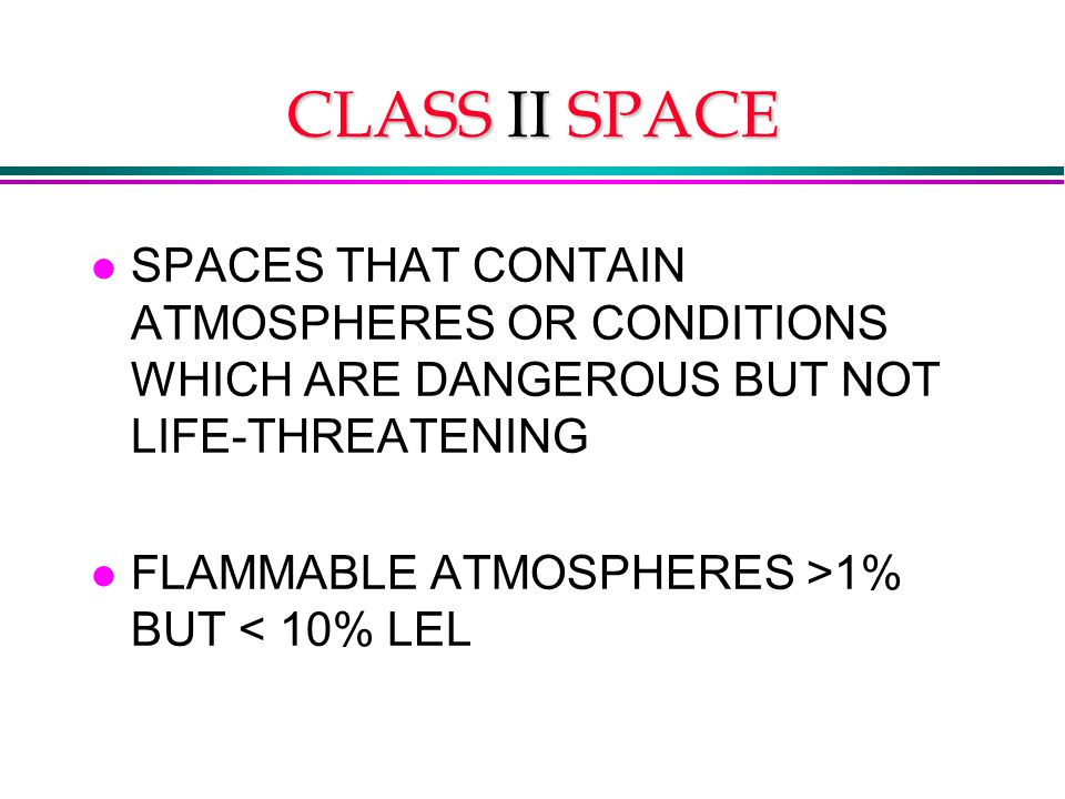 CLASS II SPACE l SPACES THAT CONTAIN ATMOSPHERES OR CONDITIONS WHICH ARE DANGEROUS BUT NOT LIFE-THREATENING l FLAMMABLE ATMOSPHERES >1% BUT < 10% LEL