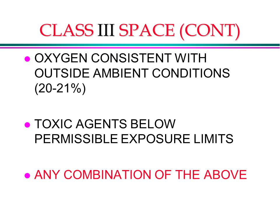 CLASS III SPACE (CONT) l OXYGEN CONSISTENT WITH OUTSIDE AMBIENT CONDITIONS (20-21%) l TOXIC AGENTS BELOW PERMISSIBLE EXPOSURE LIMITS l ANY COMBINATION OF THE ABOVE