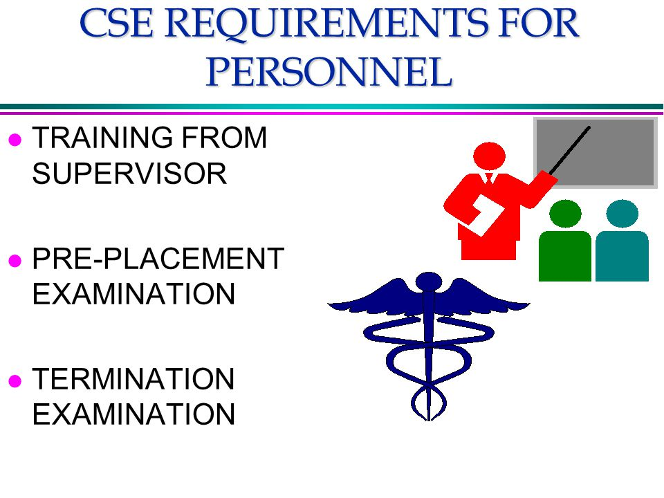 CSE REQUIREMENTS FOR PERSONNEL l TRAINING FROM SUPERVISOR l PRE-PLACEMENT EXAMINATION l TERMINATION EXAMINATION